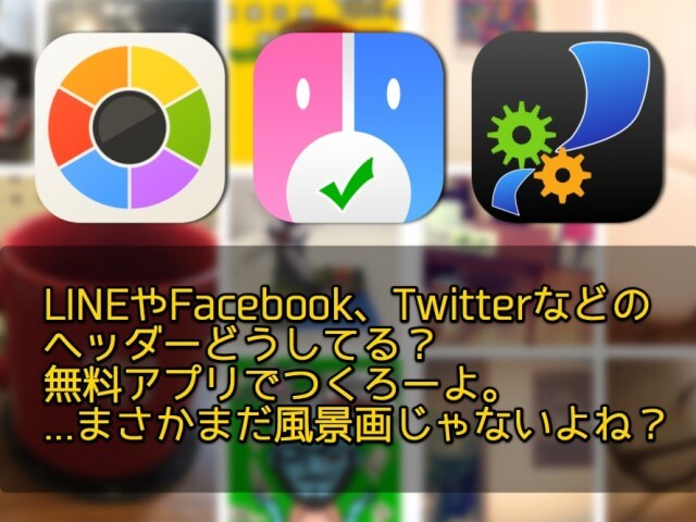 LINEやFacebook、Twitterなどのヘッダーどうしてる?無料アプリでつくろーよ。…まさかまだ風景画じゃないよね?