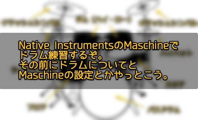 Native InstrumentsのMaschineでドラム練習するぞ。その前にドラムについてとMaschineの設定とかやっとこう。