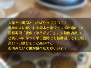 大船でお寿司といえばやっぱりココ! 地元の人に愛される鈴木水産ジャンボ市場の上の 回転寿司「豊魚(ほうぎょ)」。大船商店街の ど真ん中にあって平日昼時でも結構混んでるお店。 炙りトロはちょっと高いけど、 お肉みたいで絶対食べた方がいいよ!
