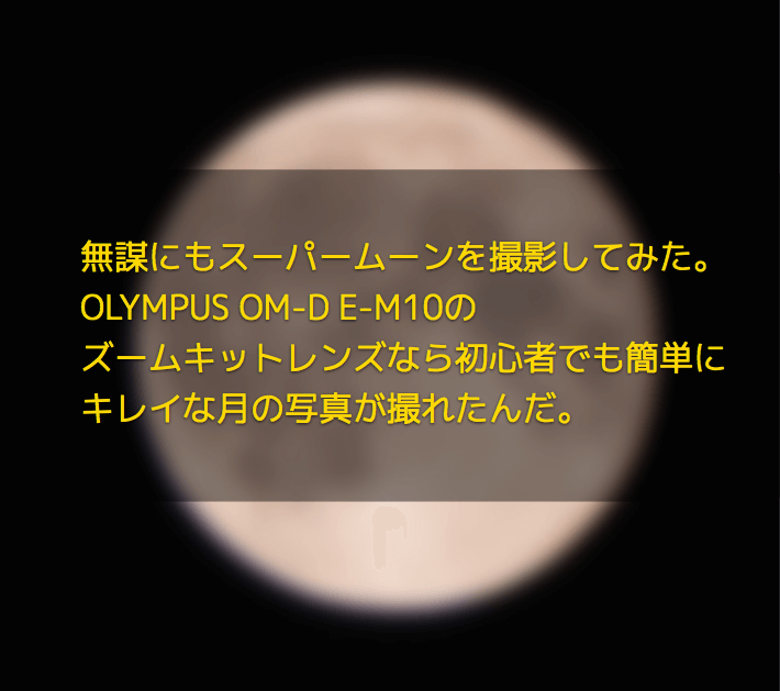 無謀にもスーパームーンを撮影してみた。OLYMPUS OM-D E-M10のズームキットレンズなら、初心者でも簡単にキレイな月の写真が撮れたんだ。