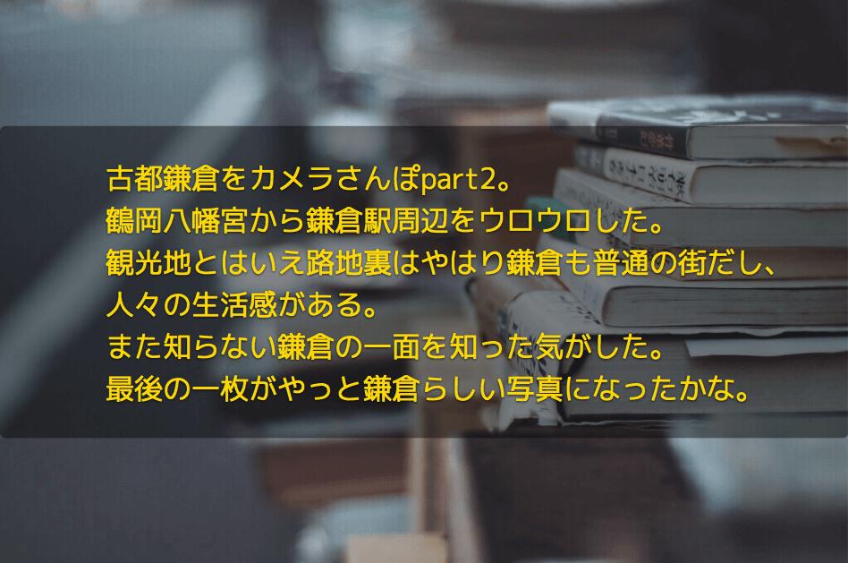 古都鎌倉をカメラさんぽpart2。 鶴岡八幡宮から鎌倉駅周辺をウロウロした。 観光地とはいえ路地裏はやはり鎌倉も普通の街だし、 人々の生活感がある。 また知らない鎌倉の一面を知った気がした。 最後の一枚がやっと鎌倉らしい写真になったかな。