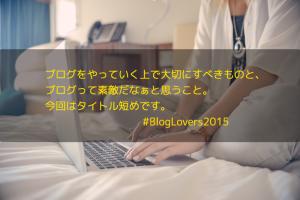 ブログをやっていく上で大切にすべきものと、ブログって素敵だなぁと思うこと。今回はタイトル短めです。