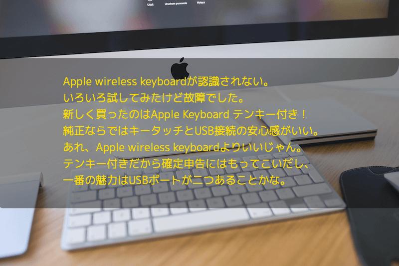 Apple wireless keyboardが認識されない。 いろいろ試してみたけど故障でした。 新しく買ったのはApple Keyboard テンキー付き! 純正ならではキータッチとUSB接続の安心感がいい。 あれ、Apple wireless keyboardよりいいじゃん。 テンキー付きだから確定申告にはもってこいだし、 一番の魅力はUSBポートが二つあることかな。