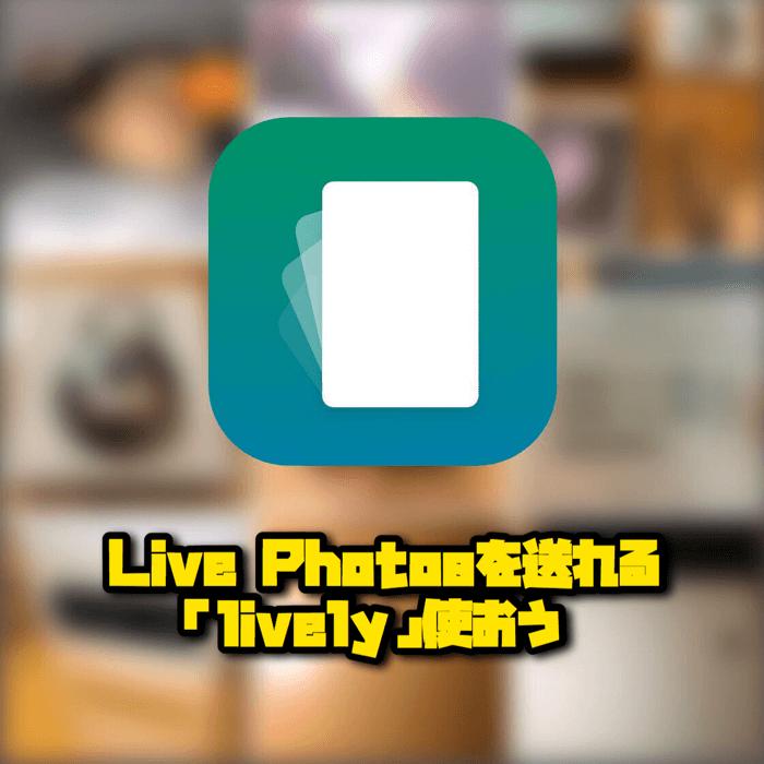Live PhotosをGIFやムービーに変換してLINEとかに送れるアプリ「lively」使おう
